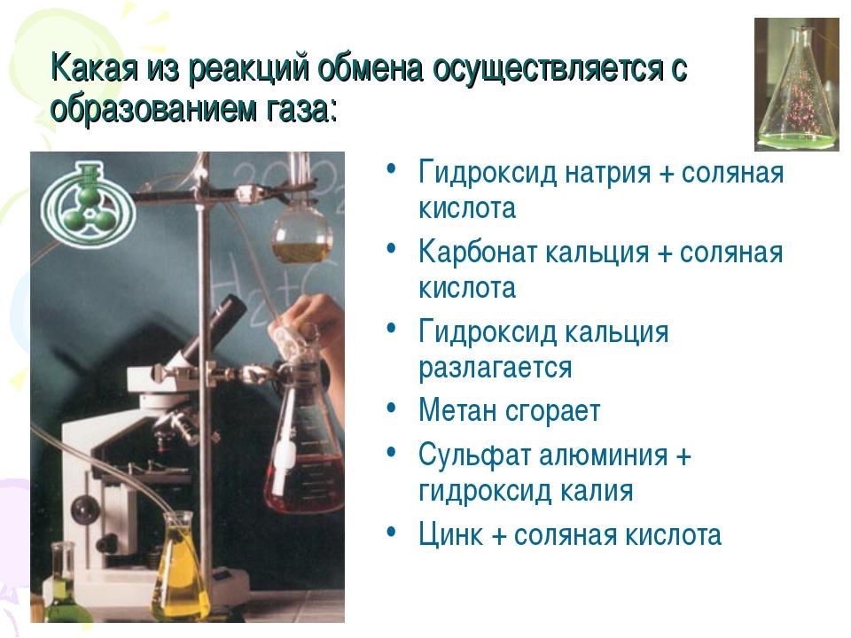 Какая из реакций обмена осуществляется с образованием газа: Гидроксид натрия...