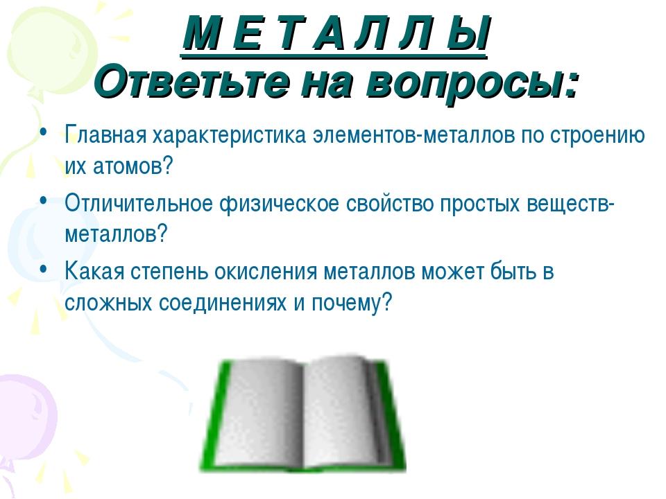 М Е Т А Л Л Ы Ответьте на вопросы: Главная характеристика элементов-металлов...
