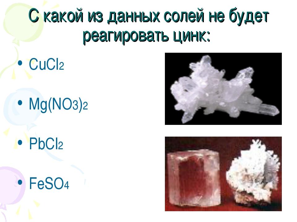 С какой из данных солей не будет реагировать цинк: CuCl2 Mg(NO3)2 PbCl2 FeSO4