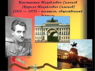 Константин Михайлович Симонов (Кирилл Михайлович Симонов) (1915 — 1979) – пис