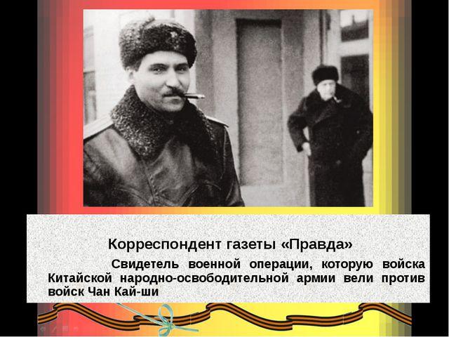 Корреспондент газеты «Правда» Свидетель военной операции, которую войска Кит...