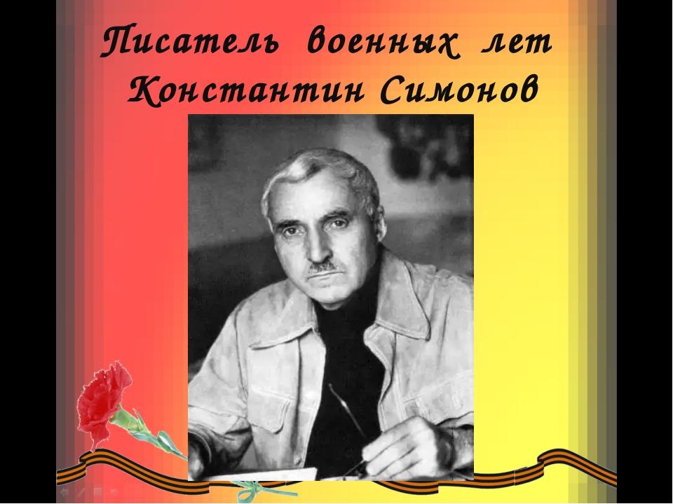 Писатель военных лет Константин Симонов