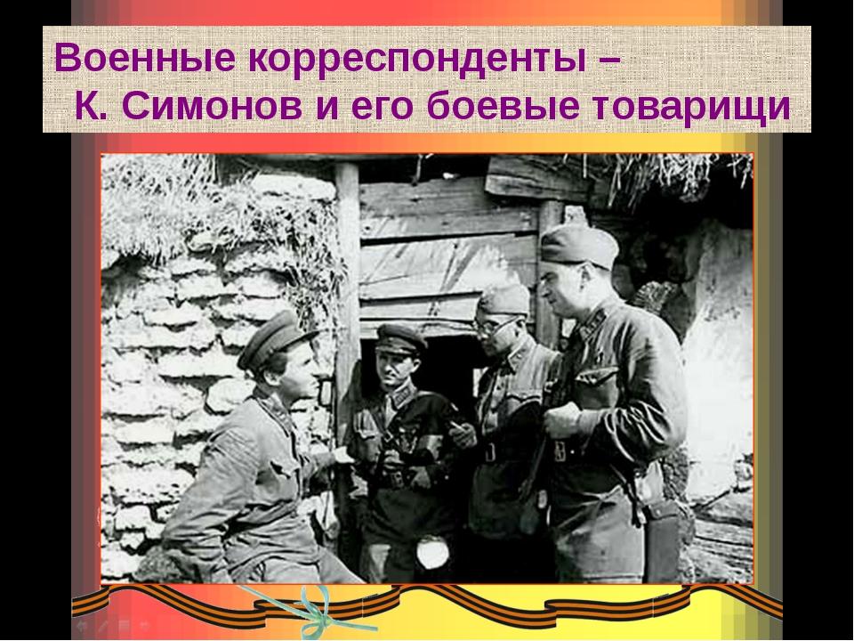 Военные корреспонденты – К. Симонов и его боевые товарищи