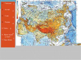 Гималаи Алтай Саян Памир 5. Тибет 6. Иран таулы үстірті 7. Тянь-Шань 1 2 3 4