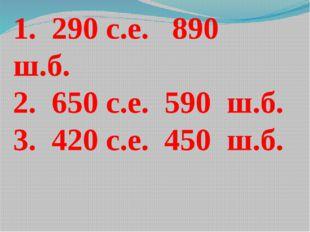1. 290 с.е. 890 ш.б. 2. 650 с.е. 590 ш.б. 3. 420 с.е. 450 ш.б.