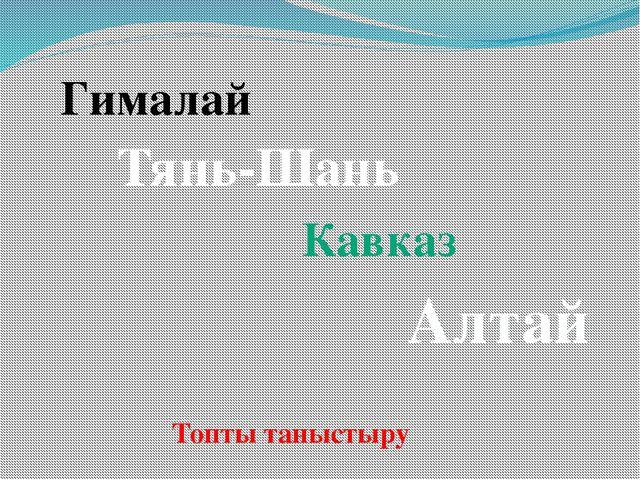 Гималай Тянь-Шань Кавказ Алтай Топты таныстыру