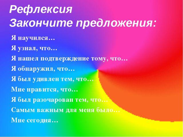 Рефлексия Закончите предложения: Я научился… Я узнал, что… Я нашел подтвержде...