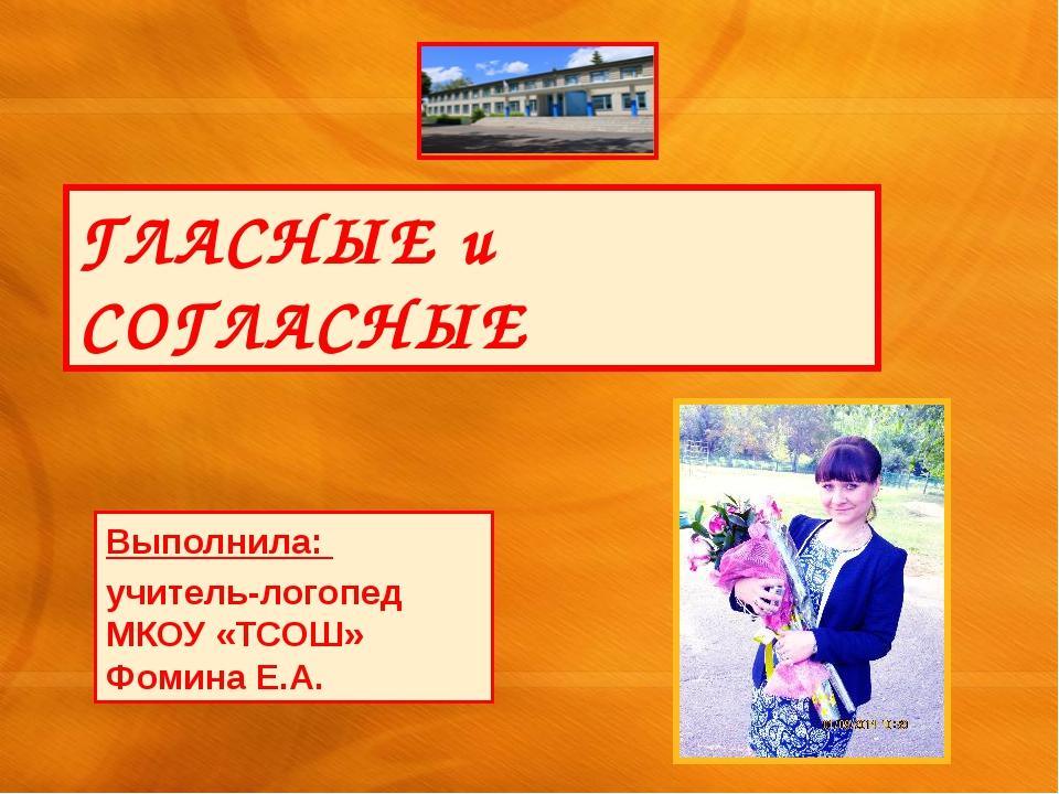 ГЛАСНЫЕ и СОГЛАСНЫЕ Выполнила: учитель-логопед МКОУ «ТСОШ» Фомина Е.А.