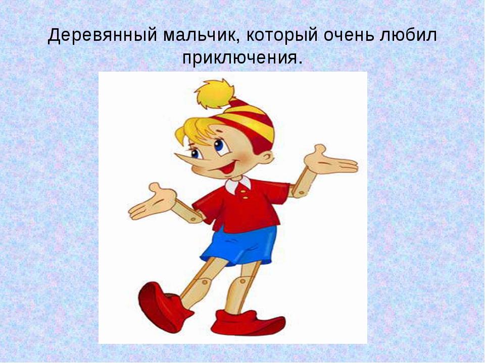 Деревянный мальчик, который очень любил приключения.