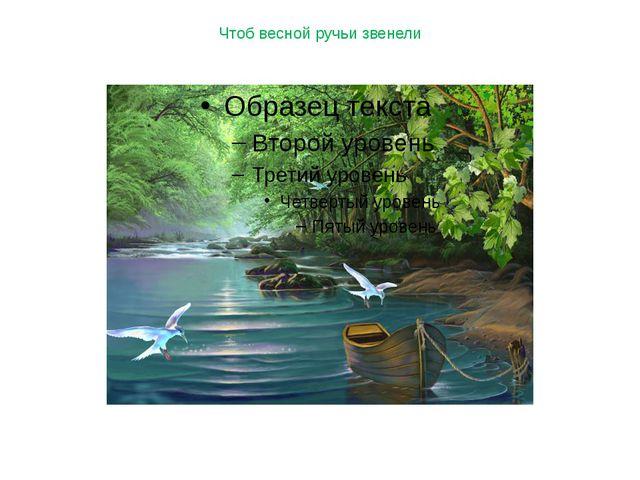 Чтоб весной ручьи звенели
