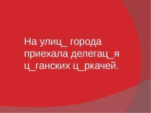 На улиц_ города приехала делегац_я ц_ганских ц_ркачей.
