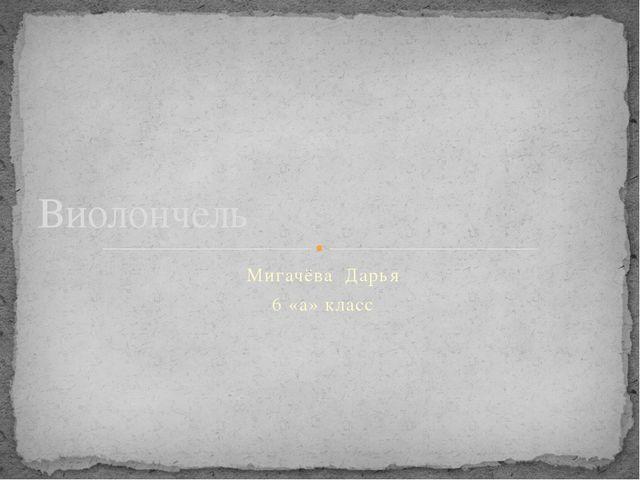 Мигачёва Дарья 6 «а» класс Виолончель