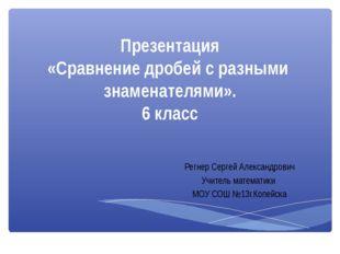 Презентация «Сравнение дробей с разными знаменателями». 6 класс Регнер Сергей