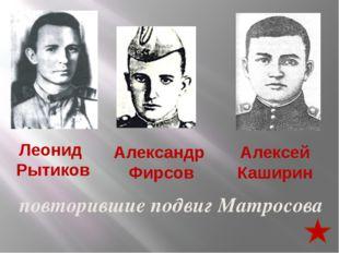 Леонид Рытиков Александр Фирсов Алексей Каширин повторившие подвиг Матросова