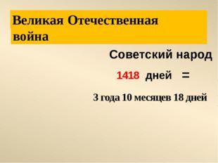 война Отечественная Советский народ 1418 дней Великая 3 года 10 месяцев 18 д