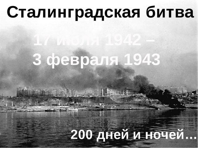 Сталинградская битва 17 июля 1942 – 3 февраля 1943 200 дней и ночей…