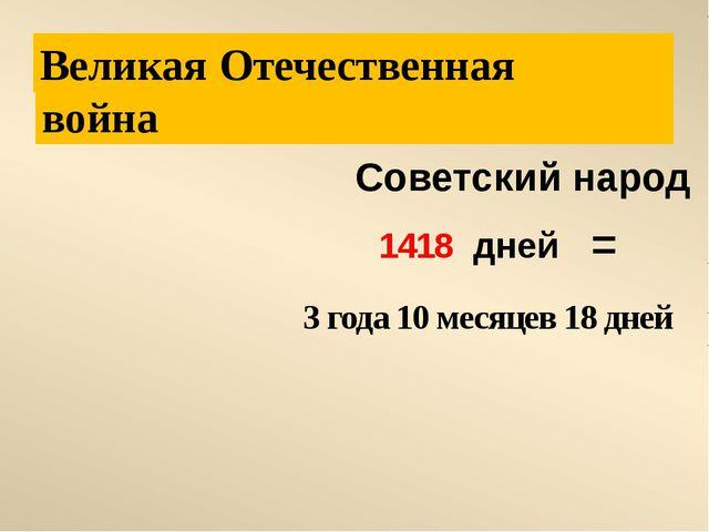 война Отечественная Советский народ 1418 дней Великая 3 года 10 месяцев 18 д...