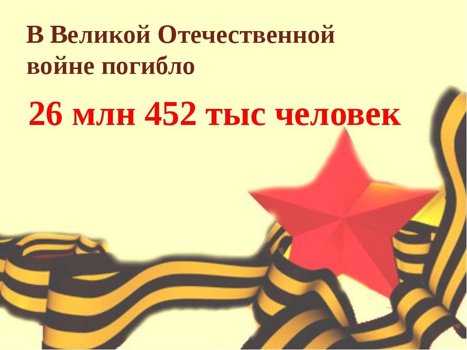 В Великой Отечественной войне погибло 26 млн 452 тыс человек
