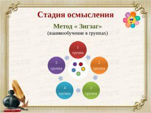 Стадия осмысления Метод « Зигзаг» (взаимообучение в группах)