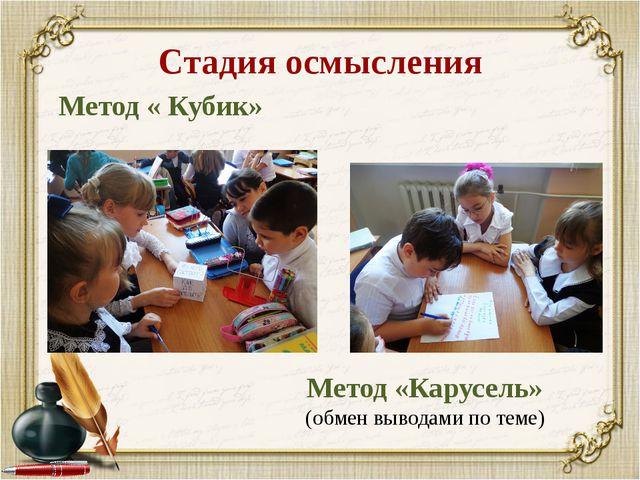 Стадия осмысления Метод « Кубик» Метод «Карусель» (обмен выводами по теме)