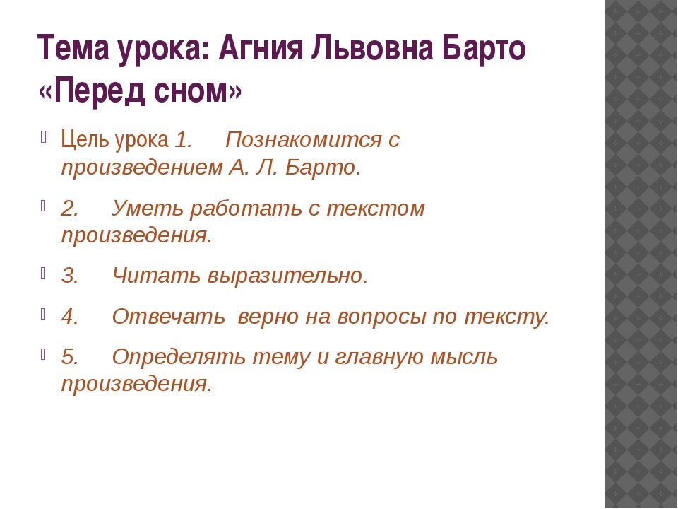 Тема урока: Агния Львовна Барто «Перед сном» Цель урока 1.Познакомится с...