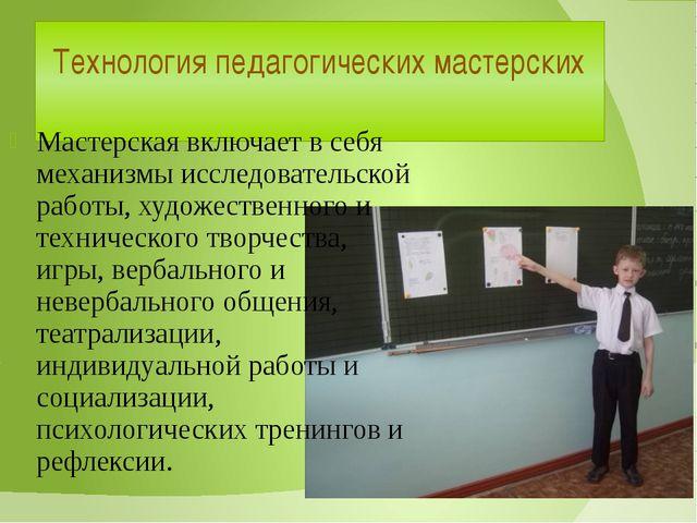 Технология педагогических мастерских Мастерская включает в себя механизмы исс...
