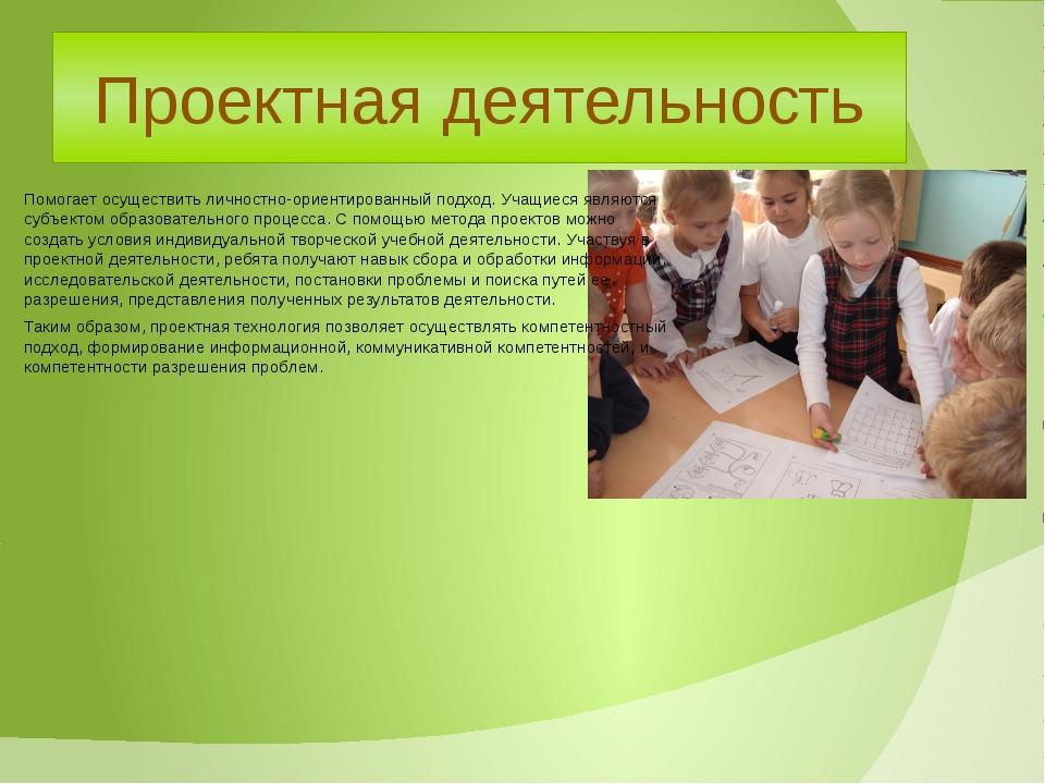 Проектная деятельность Помогает осуществить личностно-ориентированный подход....