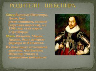 Отец Вильяма Шекспира, Джон, был ремесленником, купцом (торговал шерстью), а