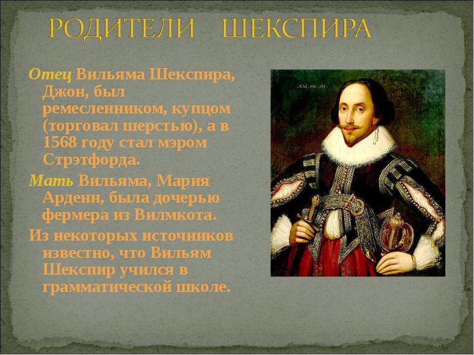 Отец Вильяма Шекспира, Джон, был ремесленником, купцом (торговал шерстью), а...