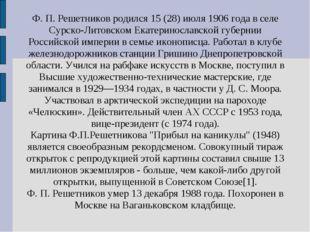 Ф. П. Решетников родился 15 (28) июля 1906 года в селе Сурско-Литовском Екате
