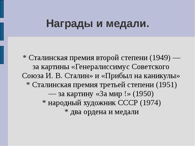 Награды и медали. * Сталинская премия второй степени (1949) — за картины «Ген...