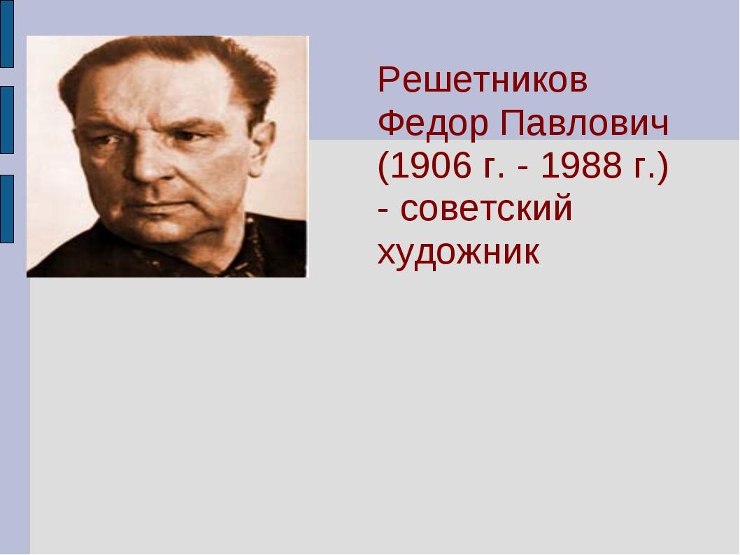 Решетников Федор Павлович (1906 г. - 1988 г.) - советский художник