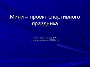 Мини – проект спортивного праздника исполнитель: Гаврилюк Е.А. учитель физкул