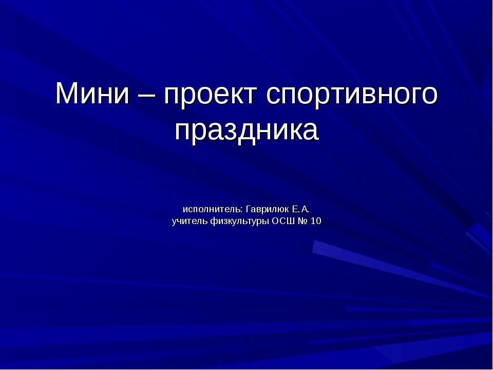 Мини – проект спортивного праздника исполнитель: Гаврилюк Е.А. учитель физкул...