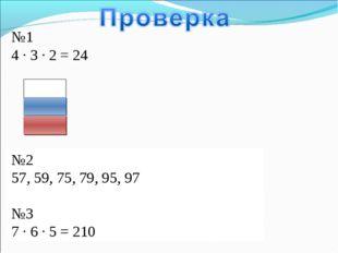 №1 4 ∙ 3 ∙ 2 = 24 №2 57, 59, 75, 79, 95, 97 №3 7 ∙ 6 ∙ 5 = 210