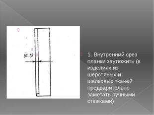 1. Внутренний срез планки заутюжить (в изделиях из шерстяных и шелковых ткане