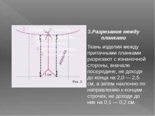 3.Разрезание между планками Ткань изделия между притачными планками разрезают