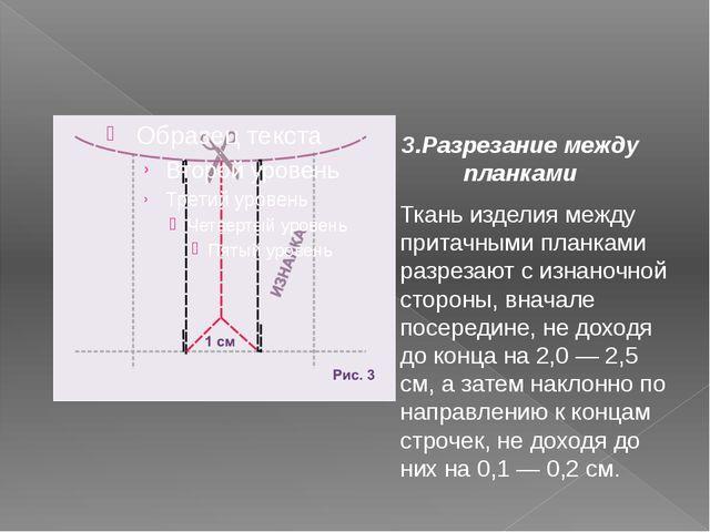 3.Разрезание между планками Ткань изделия между притачными планками разрезают...