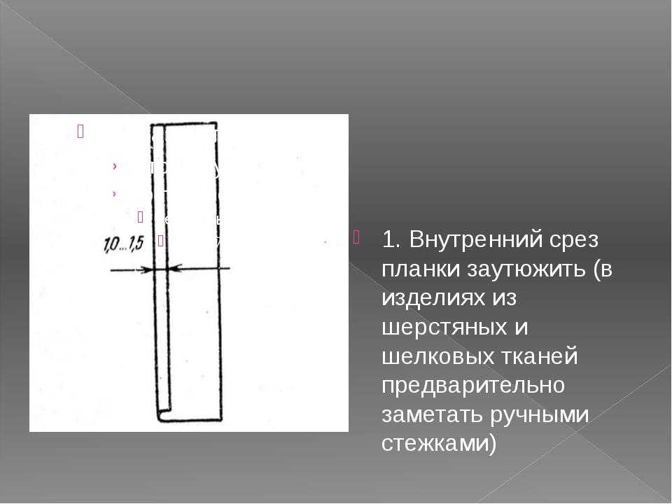 1. Внутренний срез планки заутюжить (в изделиях из шерстяных и шелковых ткане...