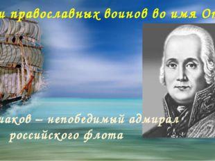 «Подвиги православных воинов во имя Отечества» Фёдор Ушаков – непобедимый ад
