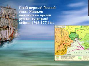 Свой первый боевой опыт Ушаков получил во время русско-турецкой войны 1768-1