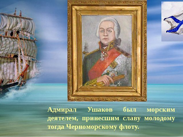 Адмирал Ушаков был морским деятелем, принесшим славу молодому тогда Черномор...
