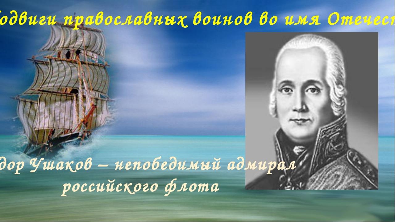 «Подвиги православных воинов во имя Отечества» Фёдор Ушаков – непобедимый ад...