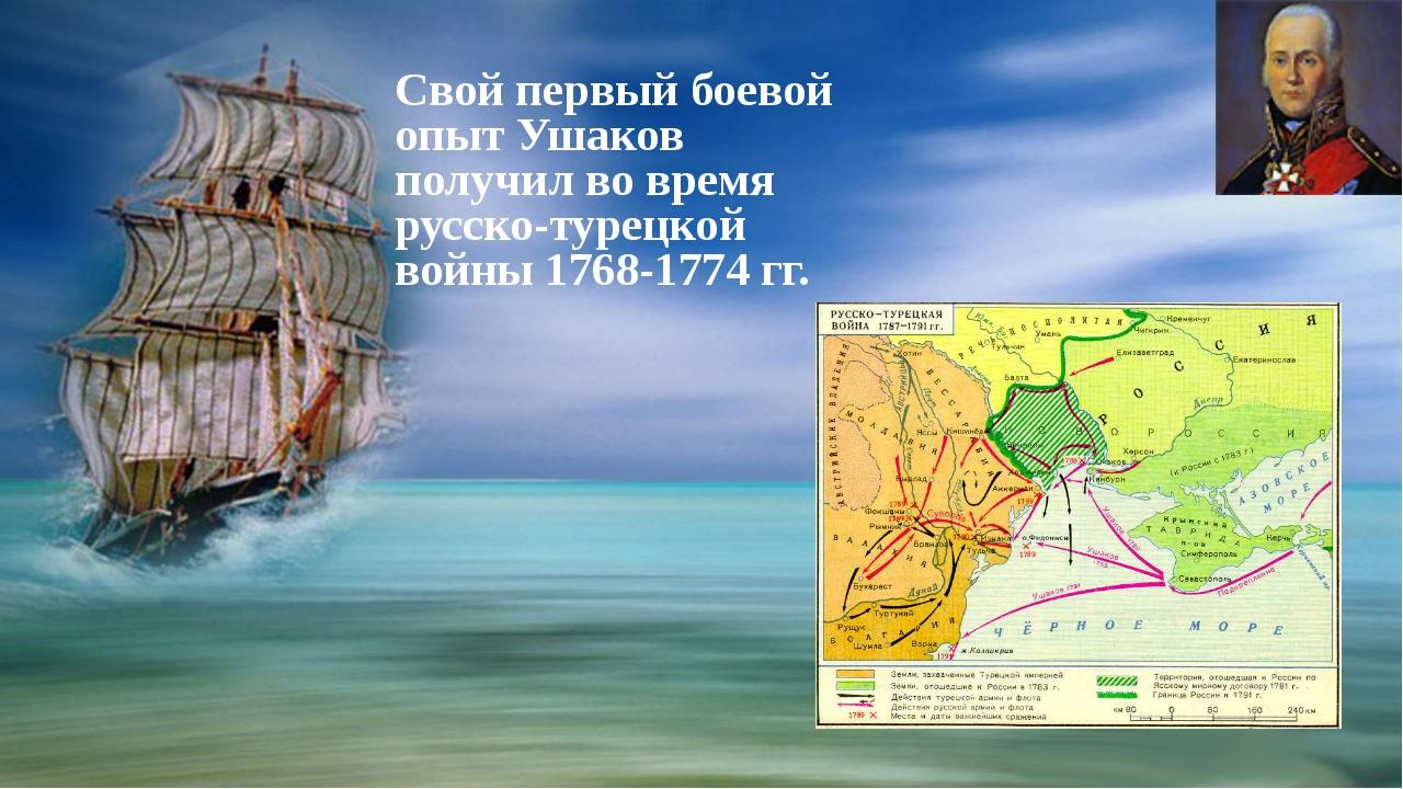 Свой первый боевой опыт Ушаков получил во время русско-турецкой войны 1768-1...