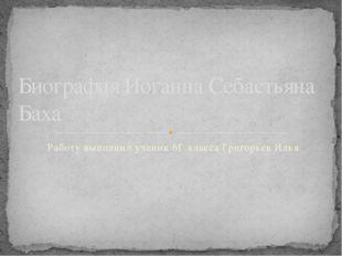 Работу выполнил ученик 6Г класса Григорьев Илья Биография Иоганна Себастьяна