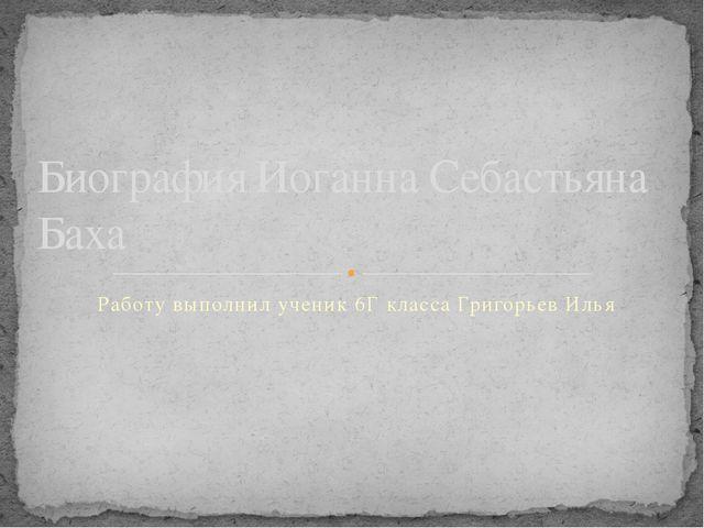 Работу выполнил ученик 6Г класса Григорьев Илья Биография Иоганна Себастьяна...