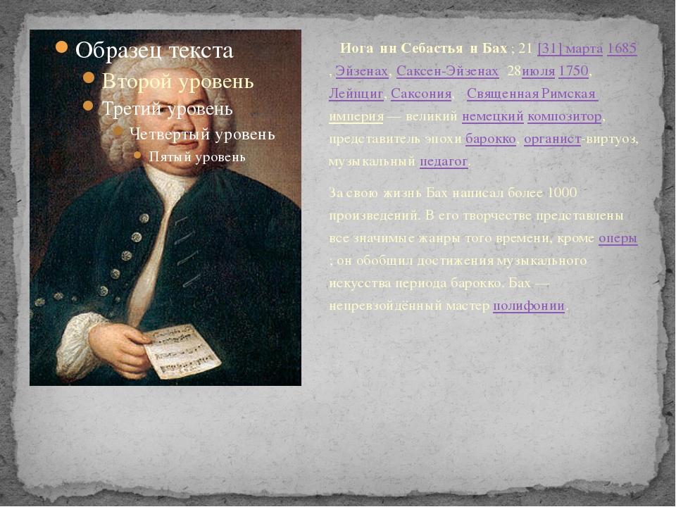 Иога́нн Себастья́н Бах;21[31]марта1685,Эйзенах,Саксен-Эйзенах 28июля...