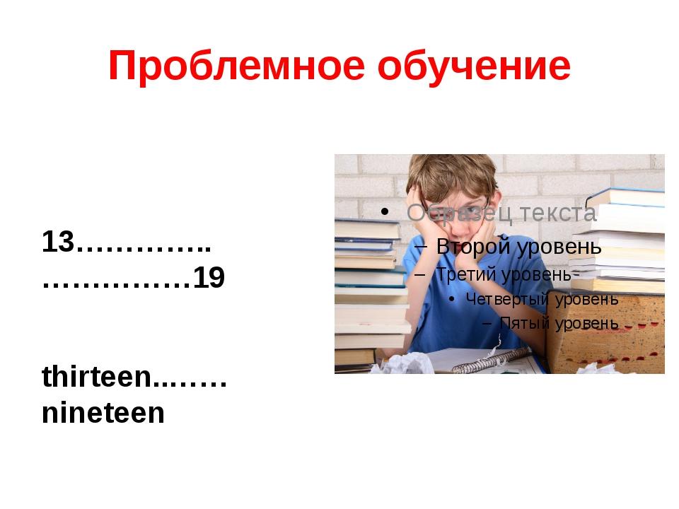 Проблемное обучение 13…………..……………19 thirteen..…… nineteen