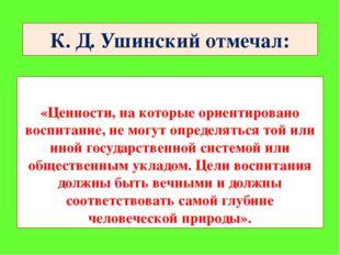 К. Д. Ушинский отмечал: «Ценности, на которые ориентировано воспитание, не мо