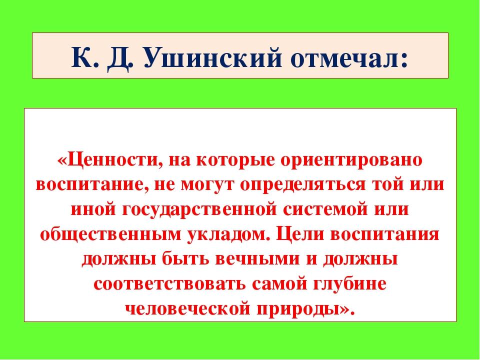 К. Д. Ушинский отмечал: «Ценности, на которые ориентировано воспитание, не мо...